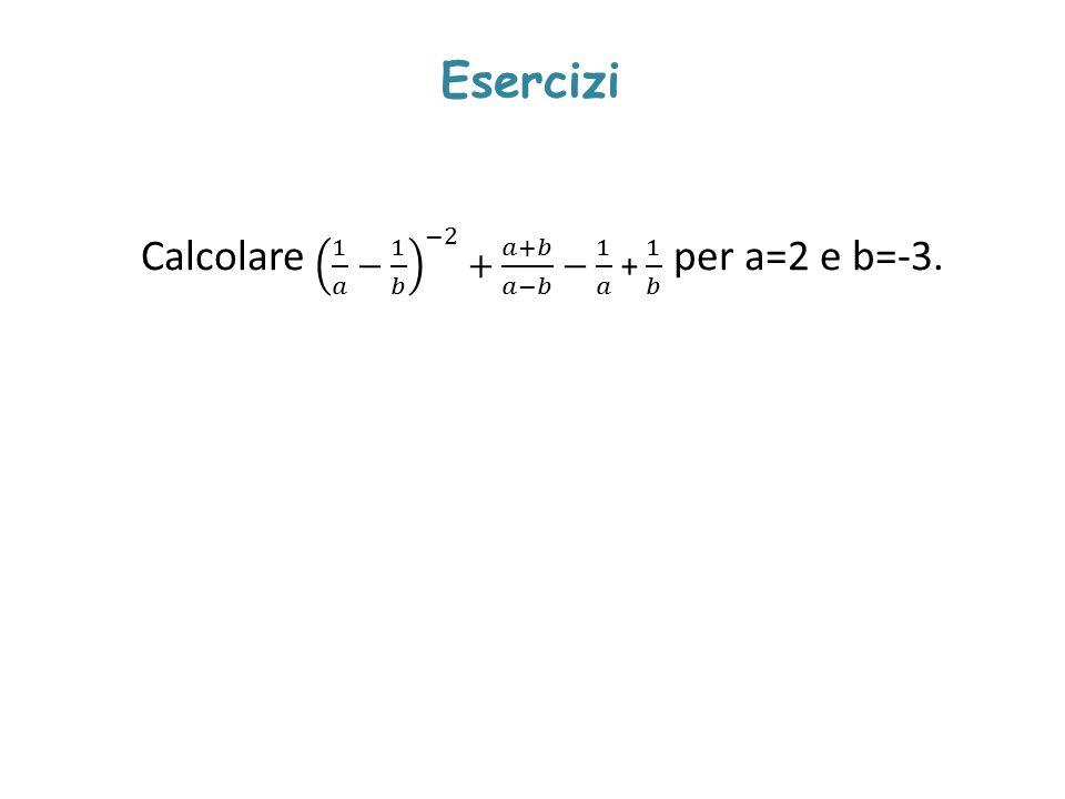 Esercizi Calcolare per a=2 e b=-3. 1 𝑎 − 1 𝑏 −2 + 𝑎+𝑏 𝑎−𝑏 − 1 𝑎 + 1 𝑏