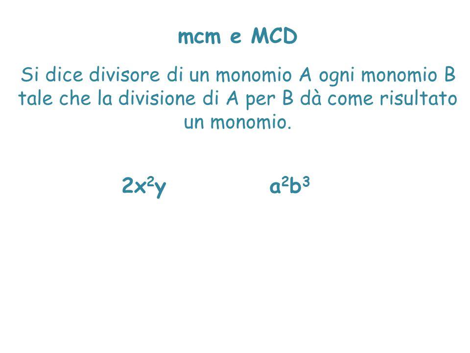 mcm e MCD Si dice divisore di un monomio A ogni monomio B tale che la divisione di A per B dà come risultato un monomio.