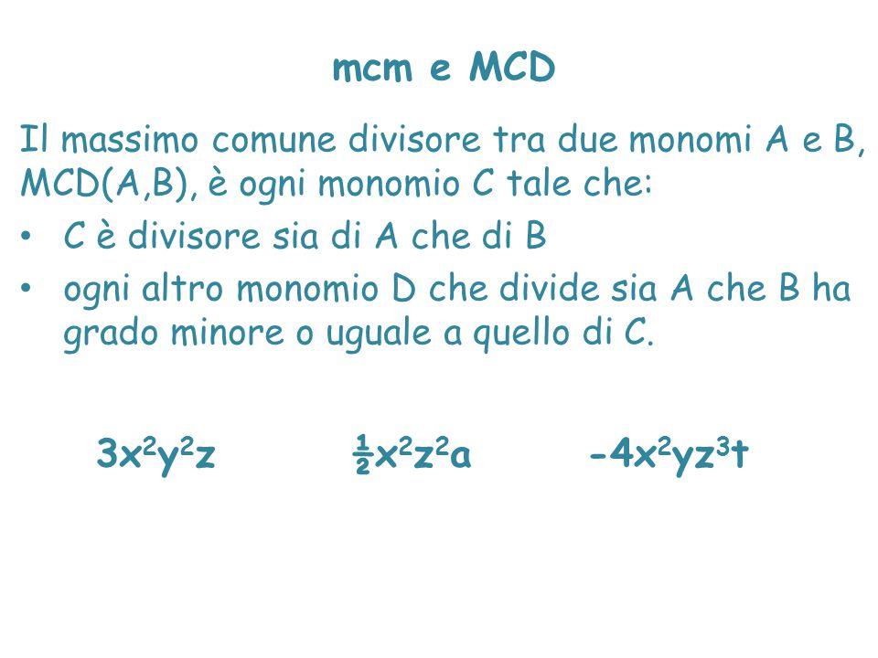mcm e MCD Il massimo comune divisore tra due monomi A e B, MCD(A,B), è ogni monomio C tale che: C è divisore sia di A che di B.