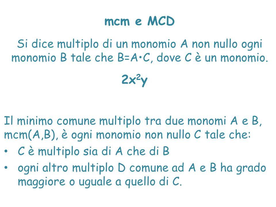 mcm e MCD Si dice multiplo di un monomio A non nullo ogni monomio B tale che B=A•C, dove C è un monomio.