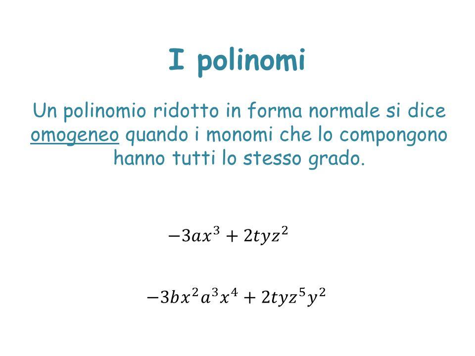I polinomi Un polinomio ridotto in forma normale si dice omogeneo quando i monomi che lo compongono hanno tutti lo stesso grado.