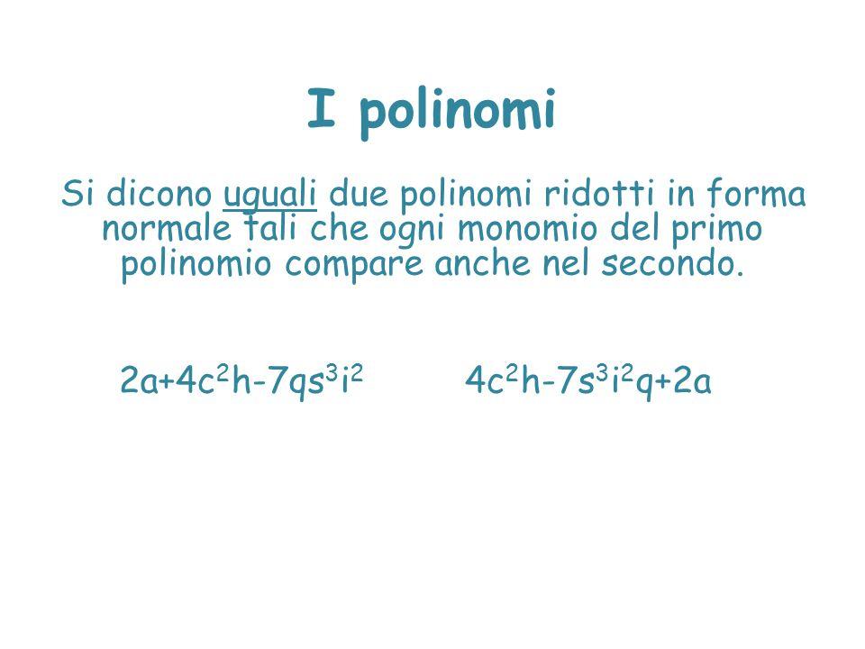 I polinomi Si dicono uguali due polinomi ridotti in forma normale tali che ogni monomio del primo polinomio compare anche nel secondo.
