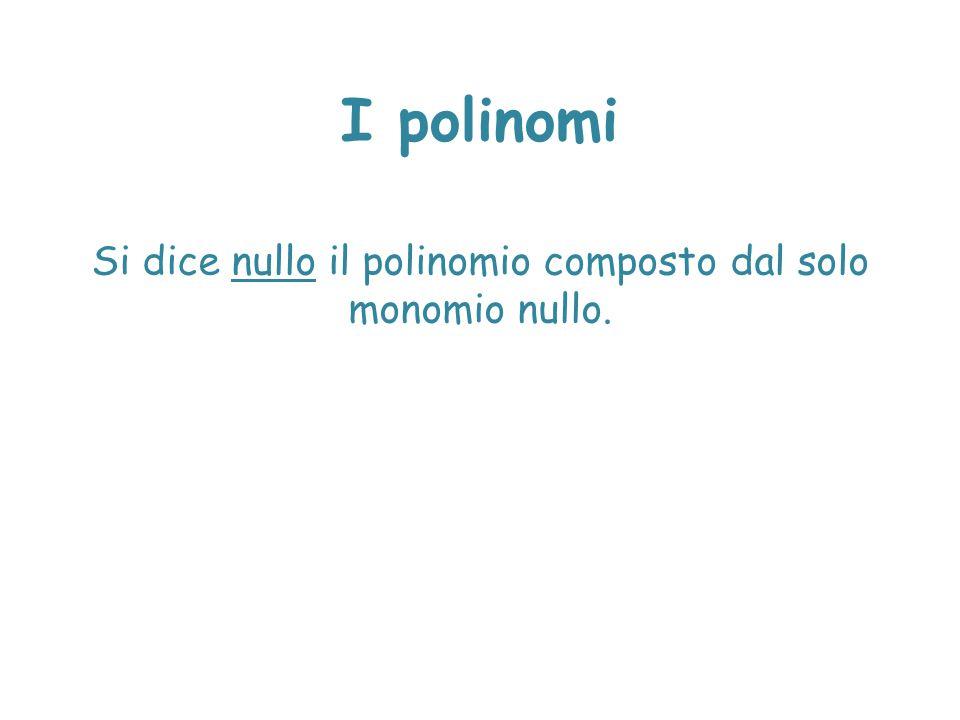 Si dice nullo il polinomio composto dal solo monomio nullo.