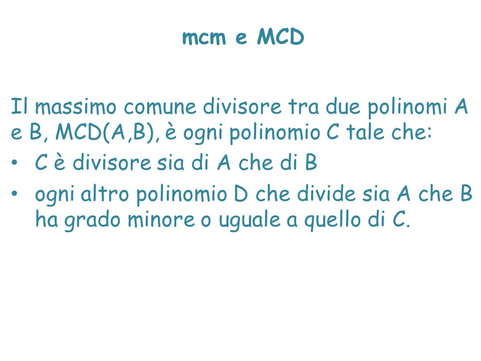 mcm e MCD Il massimo comune divisore tra due polinomi A e B, MCD(A,B), è ogni polinomio C tale che: