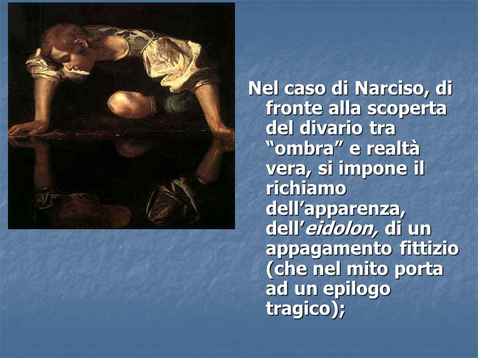 Nel caso di Narciso, di fronte alla scoperta del divario tra ombra e realtà vera, si impone il richiamo dell'apparenza, dell'eidolon, di un appagamento fittizio (che nel mito porta ad un epilogo tragico);
