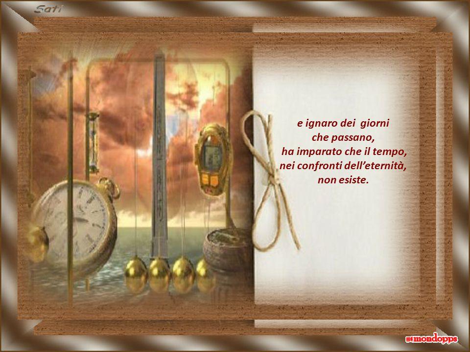 ha imparato che il tempo, nei confronti dell'eternità,