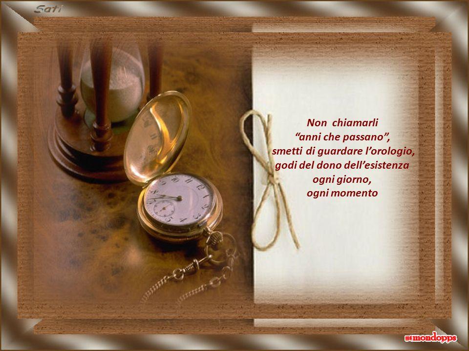 smetti di guardare l'orologio, godi del dono dell'esistenza