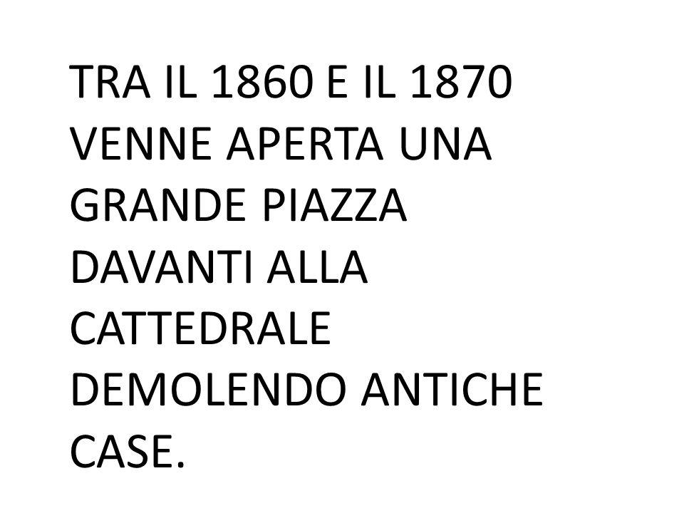 TRA IL 1860 E IL 1870 VENNE APERTA UNA GRANDE PIAZZA DAVANTI ALLA CATTEDRALE DEMOLENDO ANTICHE CASE.