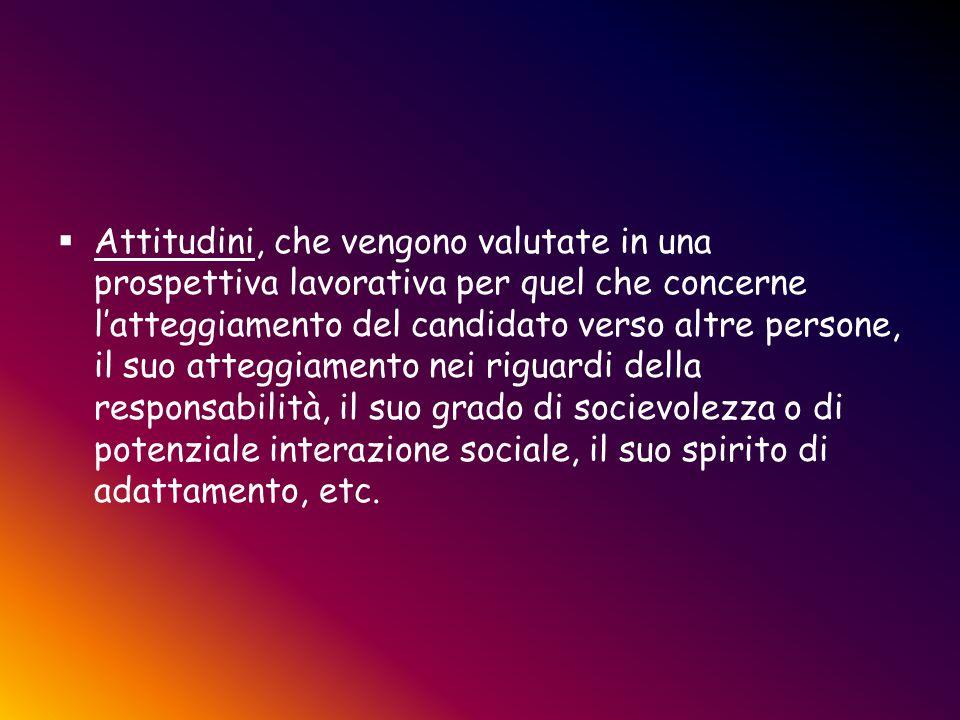 Attitudini, che vengono valutate in una prospettiva lavorativa per quel che concerne l'atteggiamento del candidato verso altre persone, il suo atteggiamento nei riguardi della responsabilità, il suo grado di socievolezza o di potenziale interazione sociale, il suo spirito di adattamento, etc.