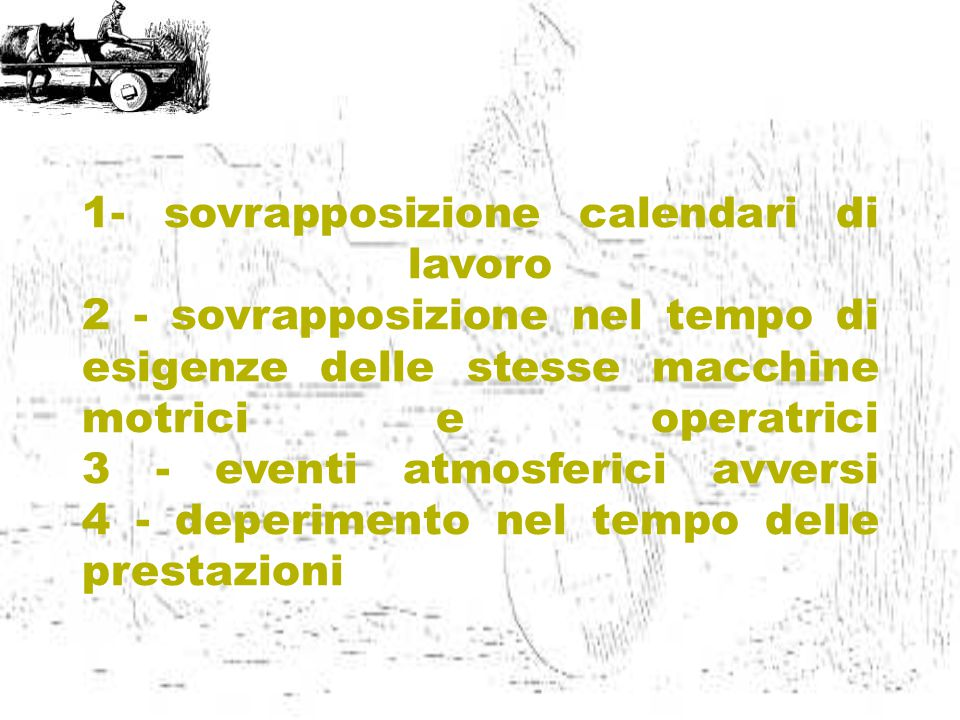 1- sovrapposizione calendari di lavoro 2 - sovrapposizione nel tempo di esigenze delle stesse macchine motrici e operatrici 3 - eventi atmosferici avversi 4 - deperimento nel tempo delle prestazioni