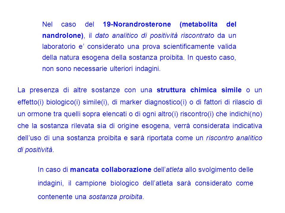Nel caso del 19-Norandrosterone (metabolita del nandrolone), il dato analitico di positività riscontrato da un laboratorio e' considerato una prova scientificamente valida della natura esogena della sostanza proibita. In questo caso, non sono necessarie ulteriori indagini.