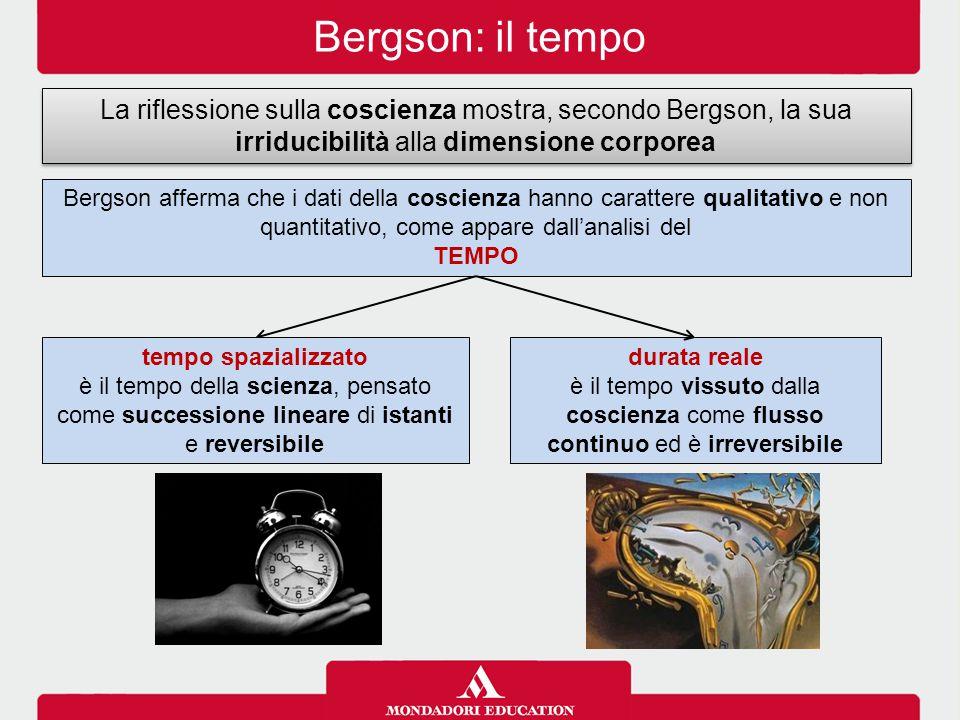 Bergson: il tempo La riflessione sulla coscienza mostra, secondo Bergson, la sua irriducibilità alla dimensione corporea.
