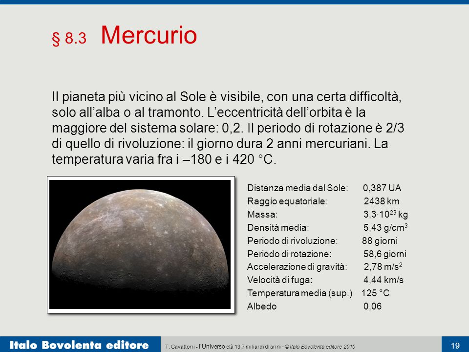 § 8.3 Mercurio Distanza media dal Sole: 0,387 UA. Raggio equatoriale: 2438 km. Massa: 3,3·1023 kg.