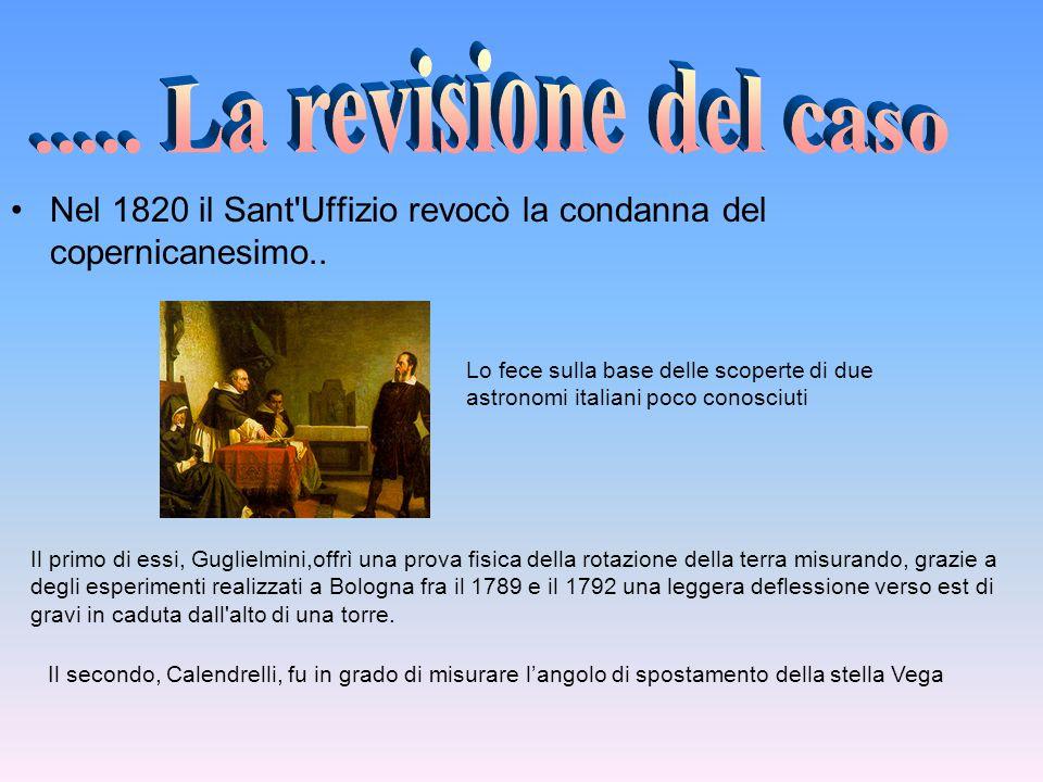..... La revisione del caso Nel 1820 il Sant Uffizio revocò la condanna del copernicanesimo..