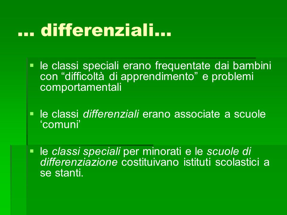 … differenziali… le classi speciali erano frequentate dai bambini con difficoltà di apprendimento e problemi comportamentali.
