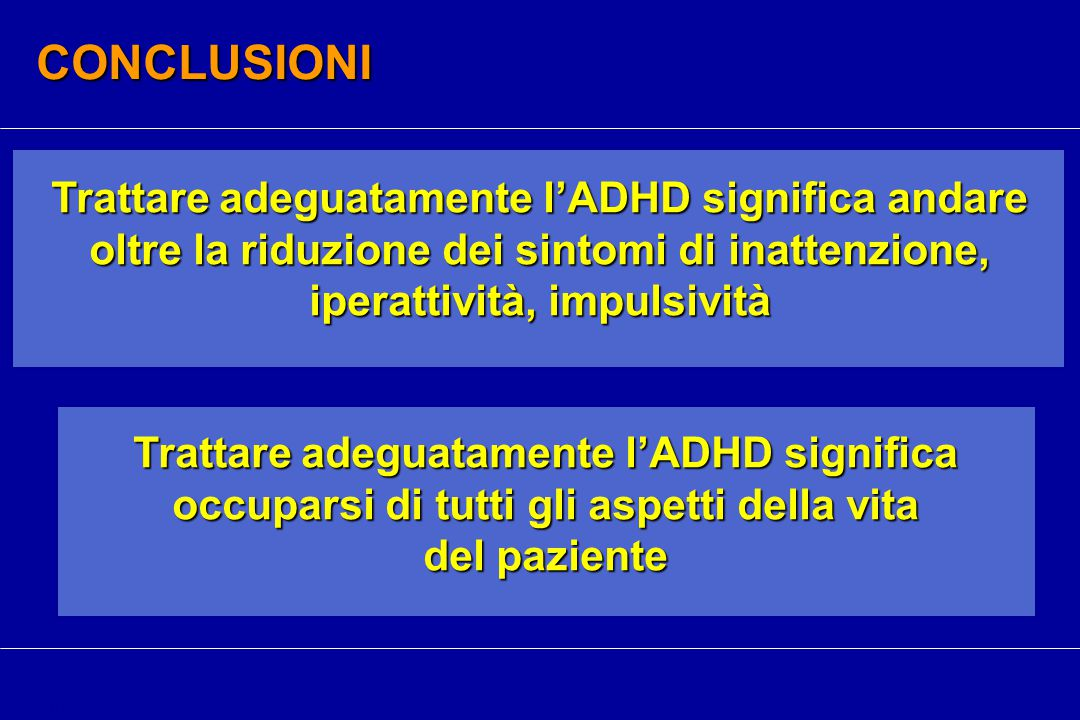 CONCLUSIONI Trattare adeguatamente l'ADHD significa andare oltre la riduzione dei sintomi di inattenzione, iperattività, impulsività.