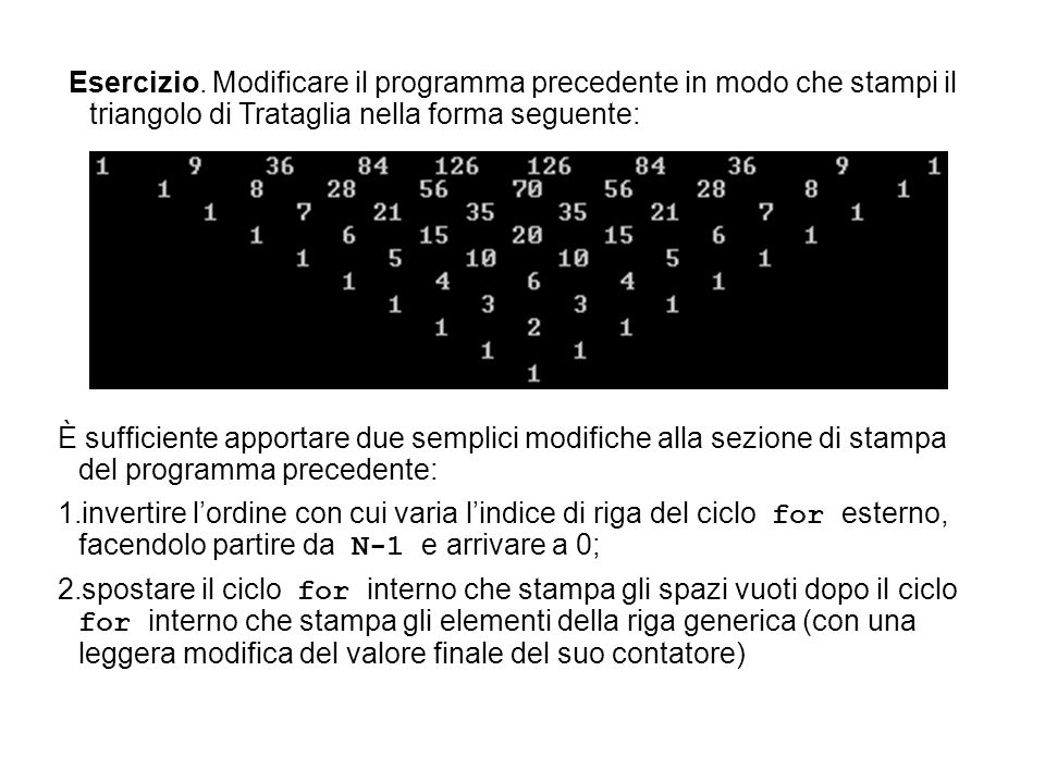 Esercizio. Modificare il programma precedente in modo che stampi il triangolo di Trataglia nella forma seguente: