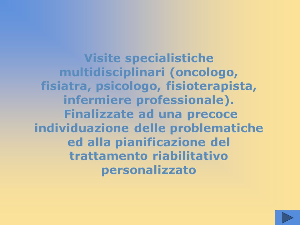 Visite specialistiche multidisciplinari (oncologo, fisiatra, psicologo, fisioterapista, infermiere professionale).
