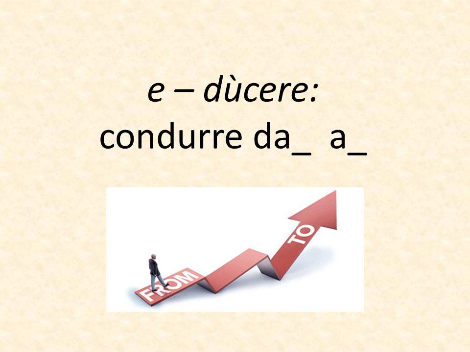 e – dùcere: condurre da_ a_