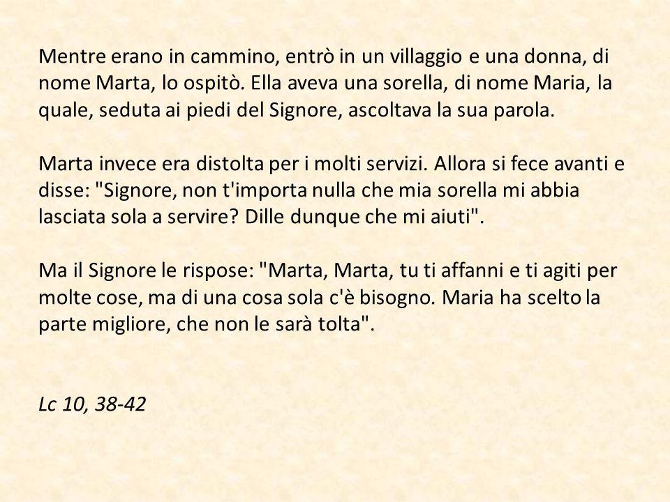 Mentre erano in cammino, entrò in un villaggio e una donna, di nome Marta, lo ospitò. Ella aveva una sorella, di nome Maria, la quale, seduta ai piedi del Signore, ascoltava la sua parola.