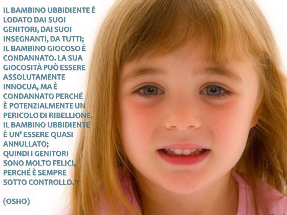 Il bambino ubbidiente è lodato dai suoi genitori, dai suoi insegnanti, da tutti; il bambino giocoso è condannato.
