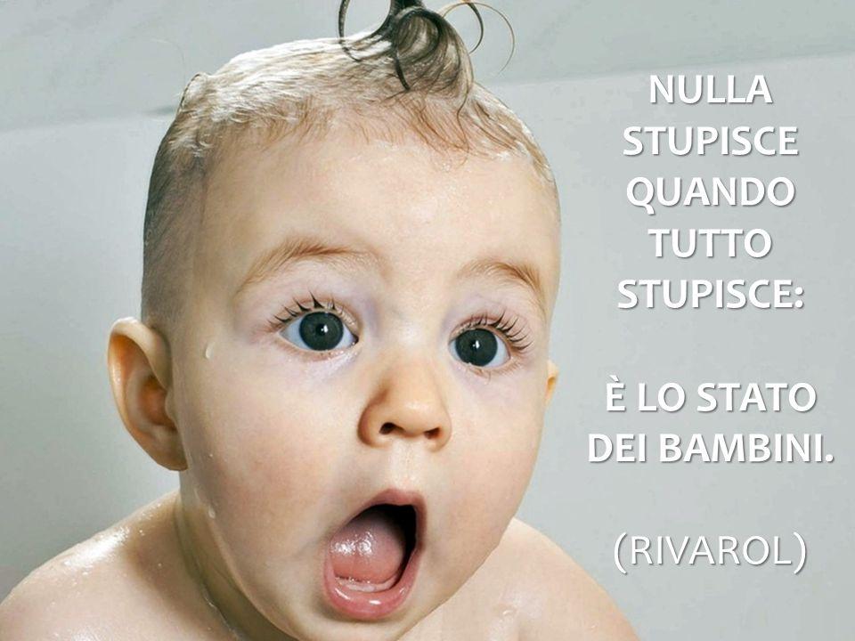 Nulla stupisce quando tutto stupisce: è lo stato dei bambini. (Rivarol)