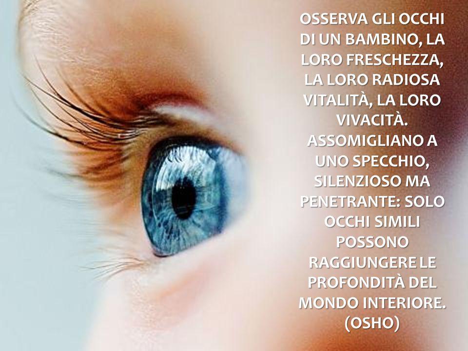 Osserva gli occhi di un bambino, la loro freschezza, la loro radiosa vitalità, la loro vivacità.