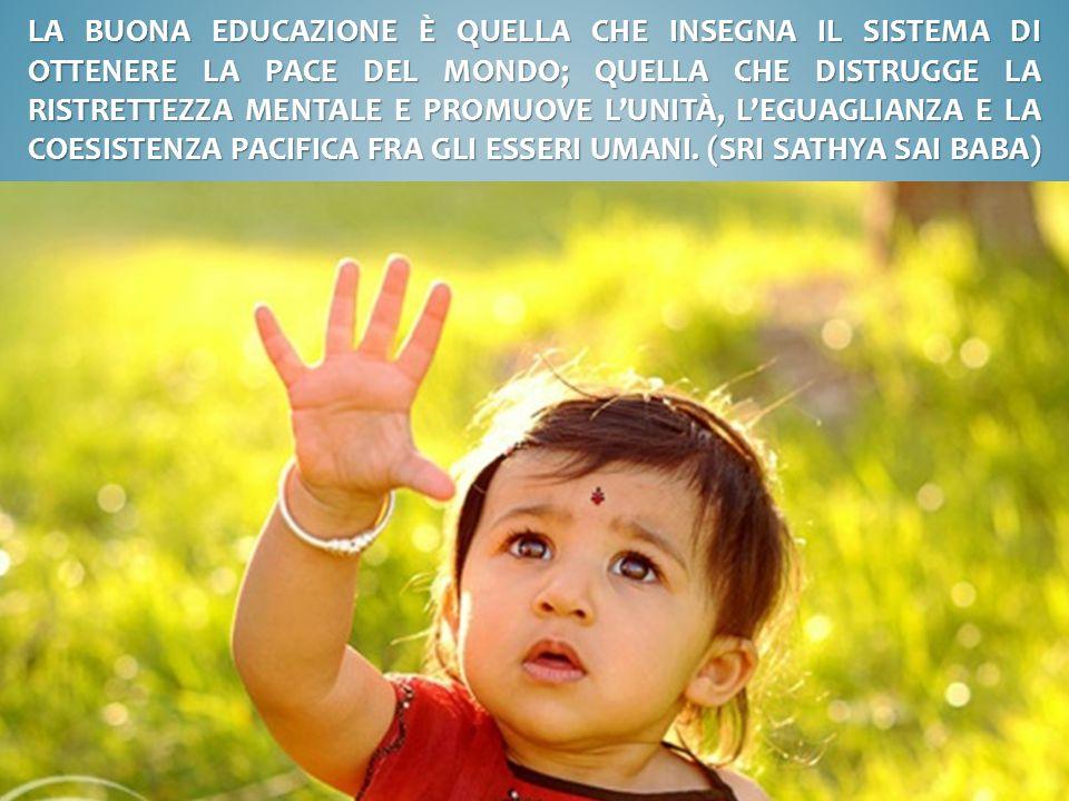 La buona educazione è quella che insegna il sistema di ottenere la pace del mondo; quella che distrugge la ristrettezza mentale e promuove l'unità, l'eguaglianza e la coesistenza pacifica fra gli esseri umani.