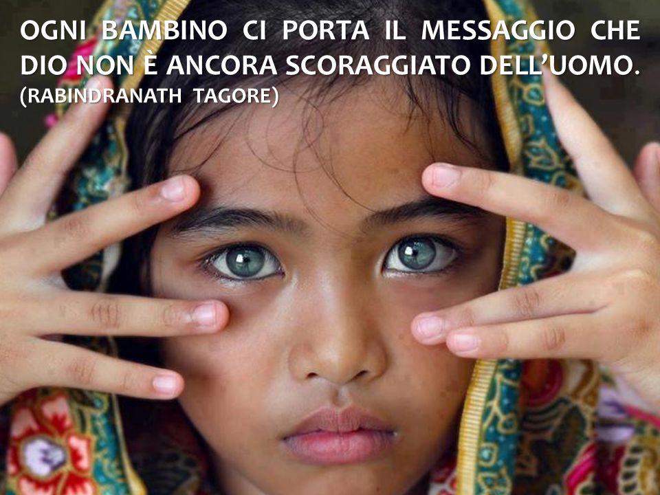 Ogni bambino ci porta il messaggio che Dio non è ancora scoraggiato dell'uomo. (Rabindranath Tagore)