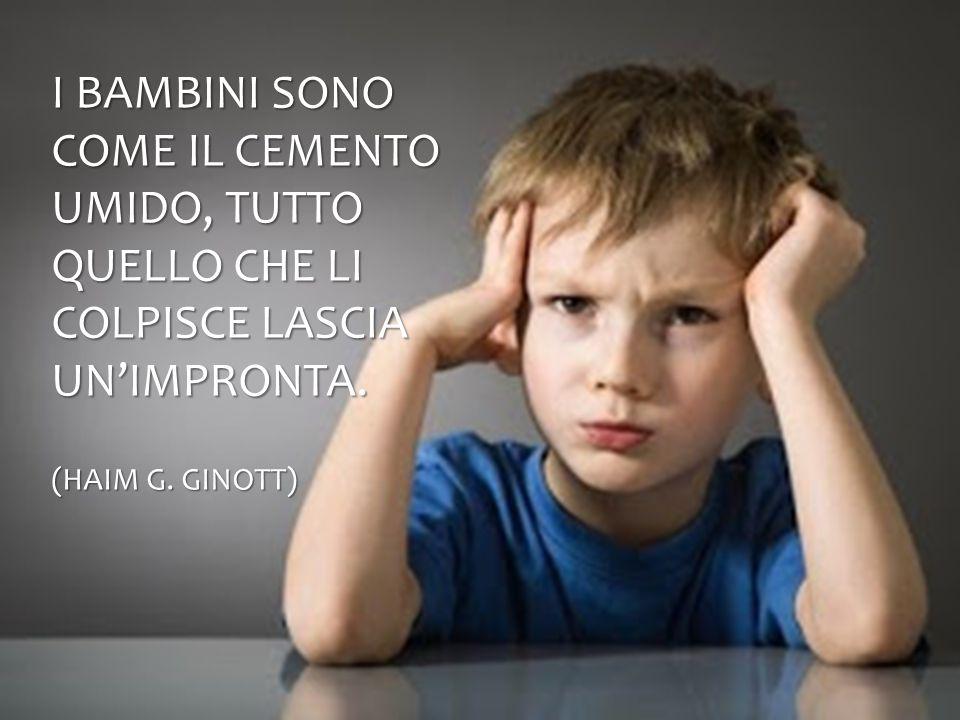 I bambini sono come il cemento umido, tutto quello che li colpisce lascia un'impronta.