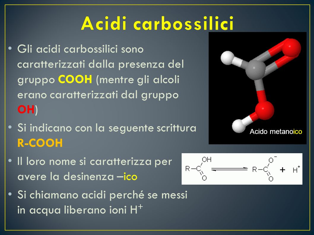 Acidi carbossilici Gli acidi carbossilici sono caratterizzati dalla presenza del gruppo COOH (mentre gli alcoli erano caratterizzati dal gruppo OH)