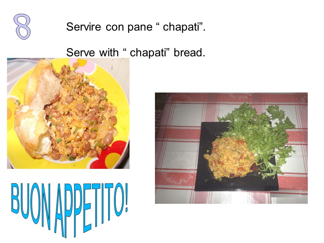 Servire con pane chapati . Serve with chapati bread.