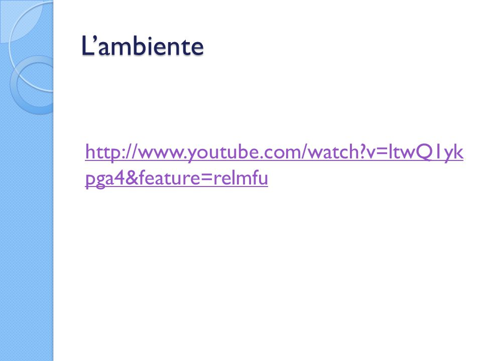 L'ambiente http://www.youtube.com/watch v=ltwQ1yk pga4&feature=relmfu