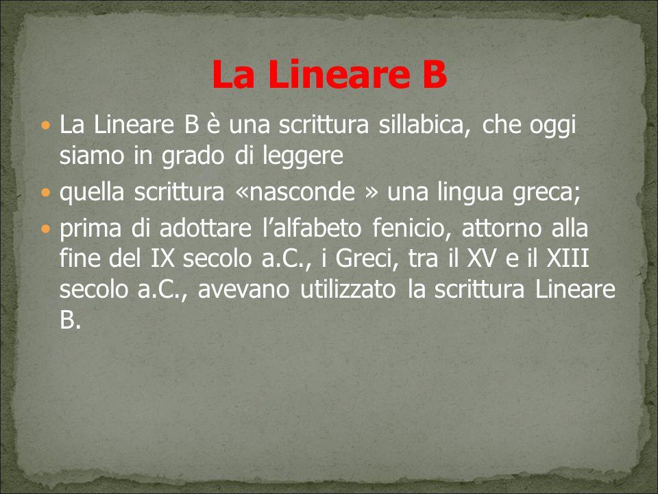 La Lineare B La Lineare B è una scrittura sillabica, che oggi siamo in grado di leggere. quella scrittura «nasconde » una lingua greca;