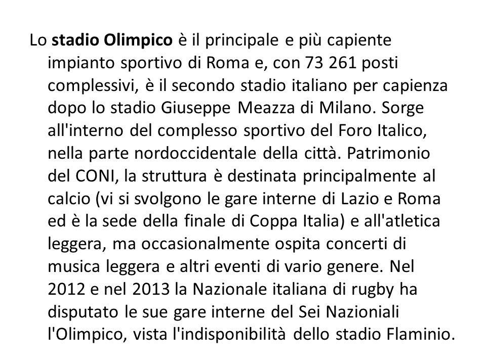 Lo stadio Olimpico è il principale e più capiente impianto sportivo di Roma e, con 73 261 posti complessivi, è il secondo stadio italiano per capienza dopo lo stadio Giuseppe Meazza di Milano.