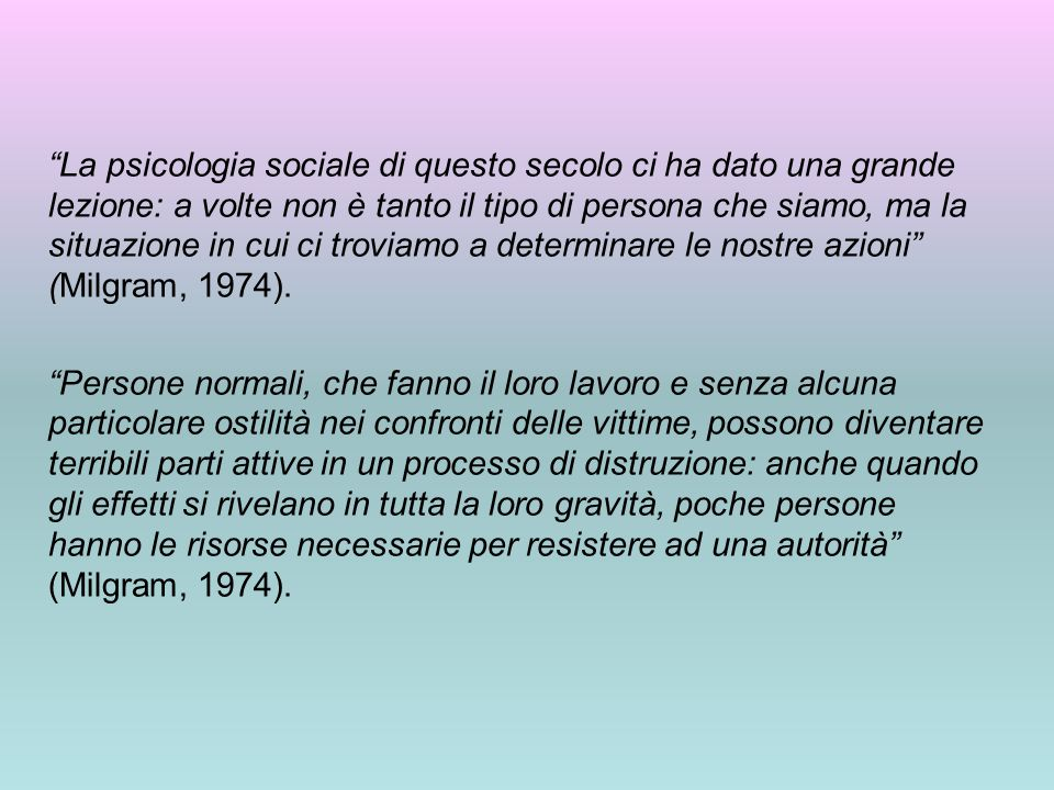 La psicologia sociale di questo secolo ci ha dato una grande lezione: a volte non è tanto il tipo di persona che siamo, ma la situazione in cui ci troviamo a determinare le nostre azioni (Milgram, 1974).