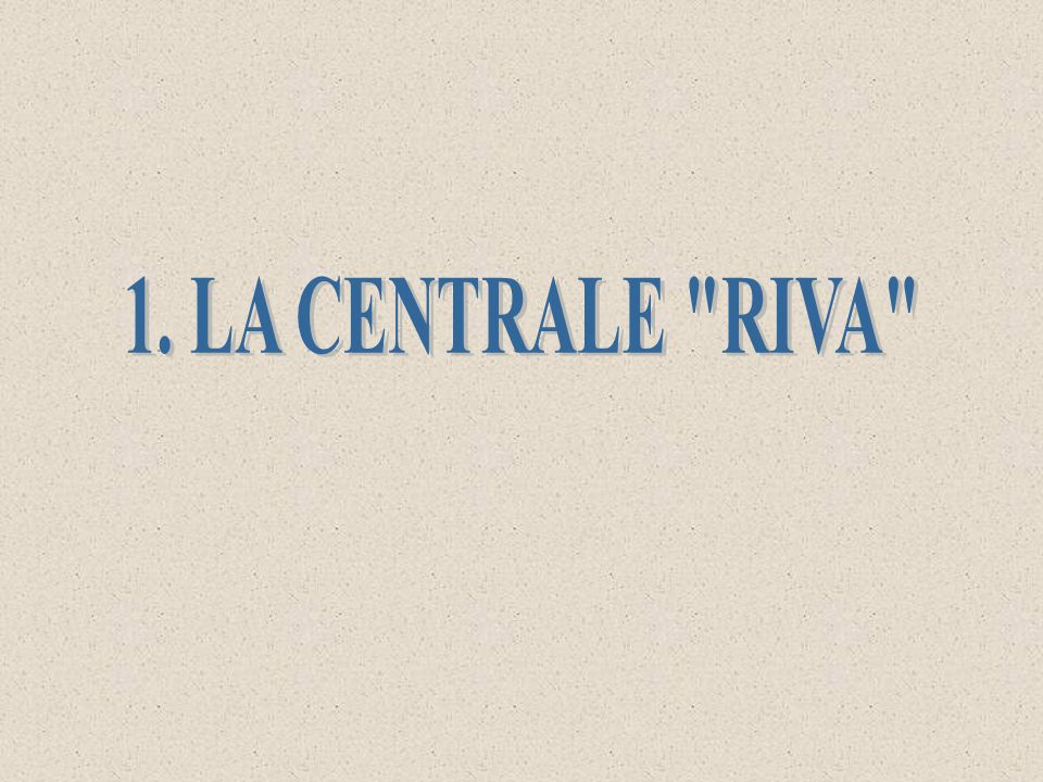 1. LA CENTRALE RIVA