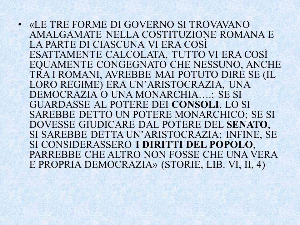 «LE TRE FORME DI GOVERNO SI TROVAVANO AMALGAMATE NELLA COSTITUZIONE ROMANA E LA PARTE DI CIASCUNA VI ERA COSÌ ESATTAMENTE CALCOLATA, TUTTO VI ERA COSÌ EQUAMENTE CONGEGNATO CHE NESSUNO, ANCHE TRA I ROMANI, AVREBBE MAI POTUTO DIRE SE (IL LORO REGIME) ERA UN'ARISTOCRAZIA, UNA DEMOCRAZIA O UNA MONARCHIA….; SE SI GUARDASSE AL POTERE DEI CONSOLI, LO SI SAREBBE DETTO UN POTERE MONARCHICO; SE SI DOVESSE GIUDICARE DAL POTERE DEL SENATO, SI SAREBBE DETTA UN'ARISTOCRAZIA; INFINE, SE SI CONSIDERASSERO I DIRITTI DEL POPOLO, PARREBBE CHE ALTRO NON FOSSE CHE UNA VERA E PROPRIA DEMOCRAZIA» (STORIE, LIB.