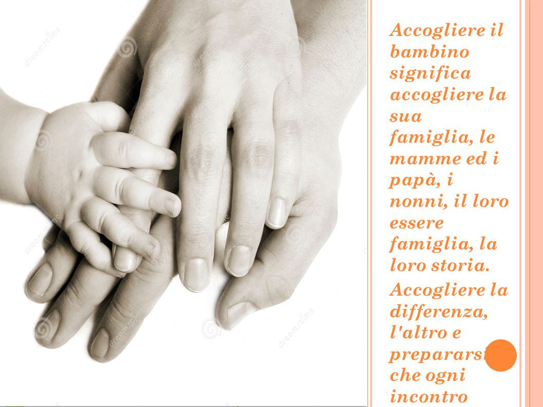 Accogliere il bambino significa accogliere la sua famiglia, le mamme ed i papà, i nonni, il loro essere famiglia, la loro storia.