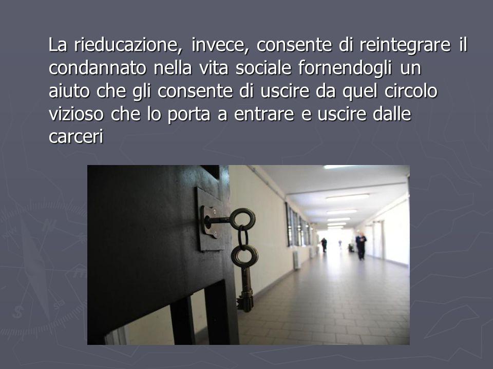 La rieducazione, invece, consente di reintegrare il condannato nella vita sociale fornendogli un aiuto che gli consente di uscire da quel circolo vizioso che lo porta a entrare e uscire dalle carceri