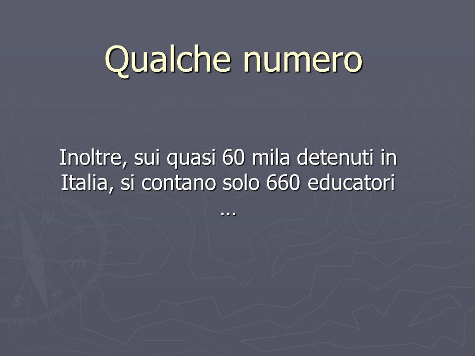 Qualche numero Inoltre, sui quasi 60 mila detenuti in Italia, si contano solo 660 educatori …