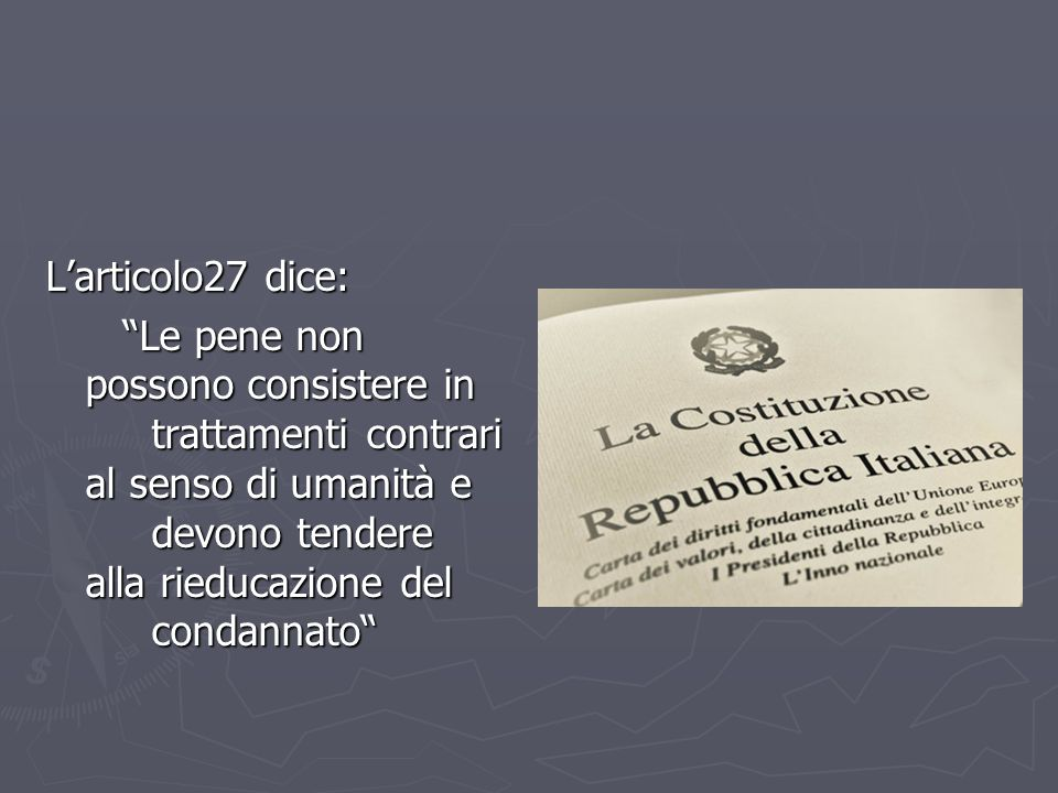 L'articolo27 dice: Le pene non possono consistere in trattamenti contrari al senso di umanità e devono tendere alla rieducazione del condannato