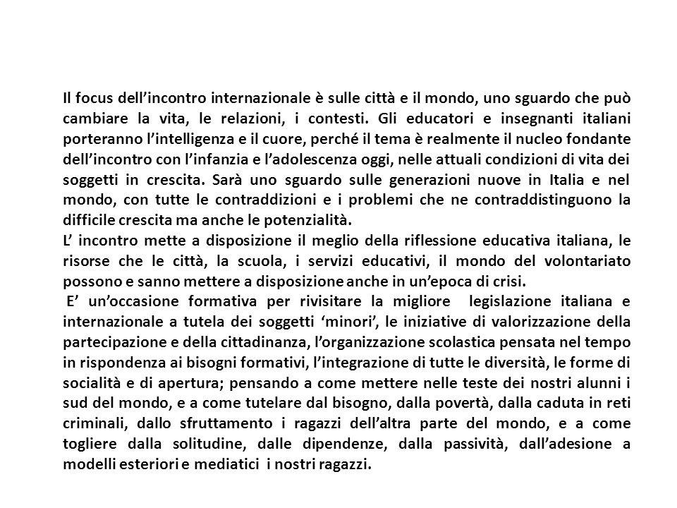 Il focus dell'incontro internazionale è sulle città e il mondo, uno sguardo che può cambiare la vita, le relazioni, i contesti. Gli educatori e insegnanti italiani porteranno l'intelligenza e il cuore, perché il tema è realmente il nucleo fondante dell'incontro con l'infanzia e l'adolescenza oggi, nelle attuali condizioni di vita dei soggetti in crescita. Sarà uno sguardo sulle generazioni nuove in Italia e nel mondo, con tutte le contraddizioni e i problemi che ne contraddistinguono la difficile crescita ma anche le potenzialità.