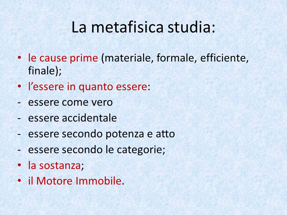 La metafisica studia: le cause prime (materiale, formale, efficiente, finale); l'essere in quanto essere: