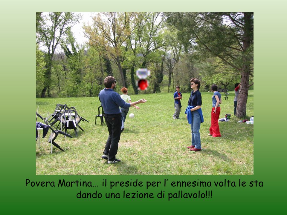 Povera Martina… il preside per l' ennesima volta le sta dando una lezione di pallavolo!!!