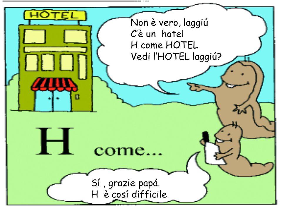 Non è vero, laggiú C'è un hotel. H come HOTEL. Vedi l'HOTEL laggiú.