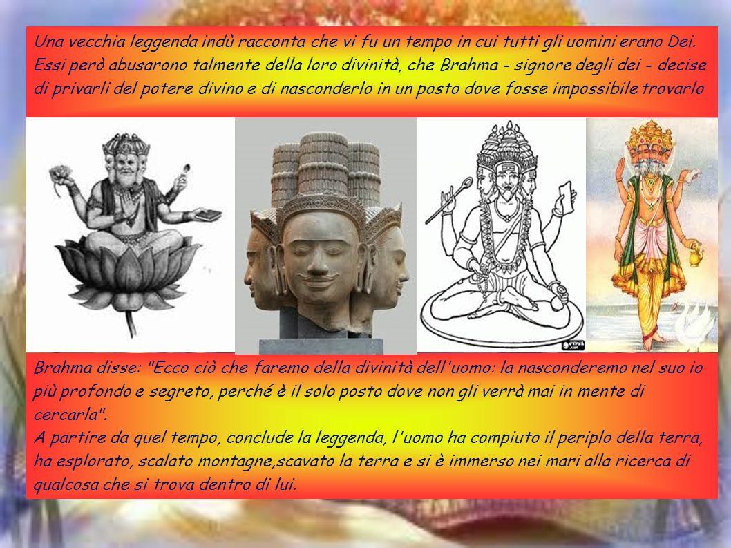 Una vecchia leggenda indù racconta che vi fu un tempo in cui tutti gli uomini erano Dei. Essi però abusarono talmente della loro divinità, che Brahma - signore degli dei - decise di privarli del potere divino e di nasconderlo in un posto dove fosse impossibile trovarlo