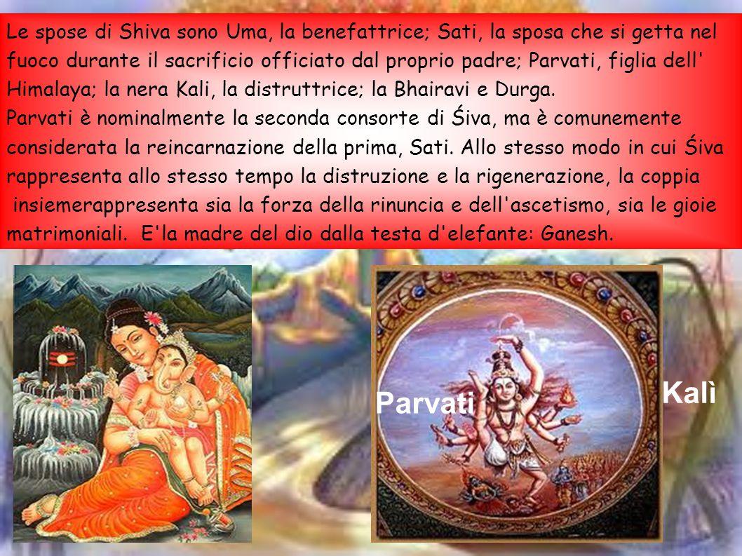 Le spose di Shiva sono Uma, la benefattrice; Sati, la sposa che si getta nel