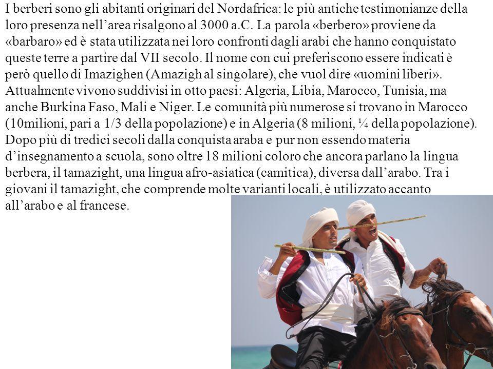 I berberi sono gli abitanti originari del Nordafrica: le più antiche testimonianze della loro presenza nell'area risalgono al 3000 a.C. La parola «berbero» proviene da «barbaro» ed è stata utilizzata nei loro confronti dagli arabi che hanno conquistato queste terre a partire dal VII secolo. Il nome con cui preferiscono essere indicati è però quello di Imazighen (Amazigh al singolare), che vuol dire «uomini liberi». Attualmente vivono suddivisi in otto paesi: Algeria, Libia, Marocco, Tunisia, ma anche Burkina Faso, Mali e Niger. Le comunità più numerose si trovano in Marocco (10milioni, pari a 1/3 della popolazione) e in Algeria (8 milioni, ¼ della popolazione).