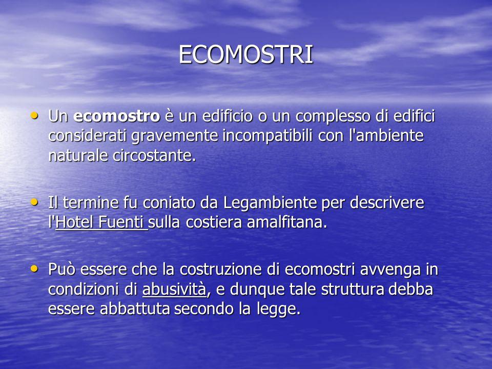 ECOMOSTRI Un ecomostro è un edificio o un complesso di edifici considerati gravemente incompatibili con l ambiente naturale circostante.